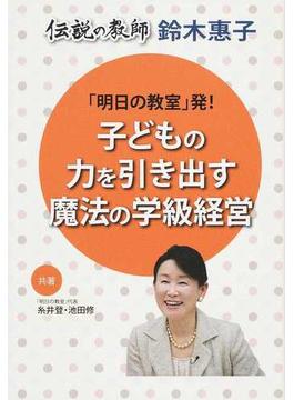 「明日の教室」発!子どもの力を引き出す魔法の学級経営 伝説の教師鈴木惠子