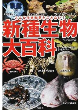 新種生物大百科 こんな生き物見たことない! 奇妙な新種生物122種!