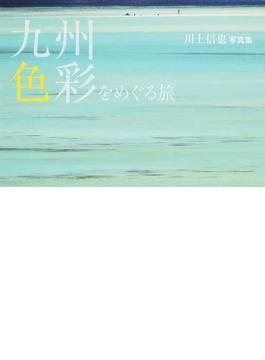 九州・色彩をめぐる旅 川上信也写真集