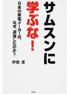 サムスンに学ぶな! 日本の家電メーカーは、なぜ、凋落したのか?