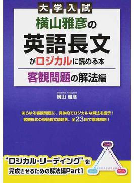 大学入試横山雅彦の英語長文がロジカルに読める本 客観問題の解法編