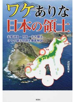 ワケありな日本の領土 尖閣諸島・竹島・北方領土3つの領土問題を徹底解説