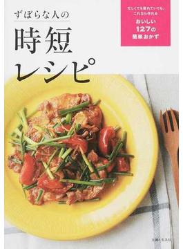ずぼらな人の時短レシピ 忙しくても疲れていても、これなら作れるおいしい127の簡単おかず