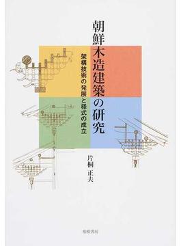 朝鮮木造建築の研究 架構技術の発展と様式の成立