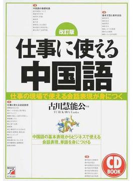 仕事に使える中国語 仕事の現場で使える会話表現が身につく 中国語の基本表現からビジネスで使える会話表現、単語を身につける 改訂版