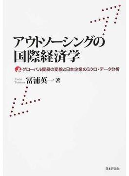 アウトソーシングの国際経済学 グローバル貿易の変貌と日本企業のミクロ・データ分析