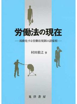 労働法の現在 流動化する労働法規制の諸様相