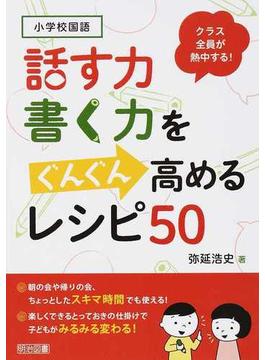 小学校国語クラス全員が熱中する!話す力・書く力をぐんぐん高めるレシピ50