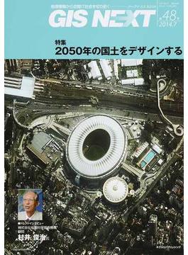 GIS NEXT 地理情報から空間IT社会を切り拓く 第48号(2014.7) 特集2050年の国土をデザインする