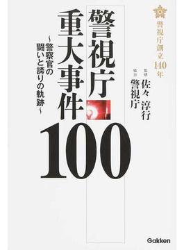 警視庁重大事件100 警察官の闘いと誇りの軌跡 警視庁創立140年