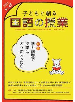 子どもと創る「国語の授業」 No.45(2014) 特集学力調査で授業はどう変わったか