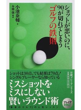 ショットが悪いのに、90が切れてしまうゴルフの鉄則(日経プレミアシリーズ)