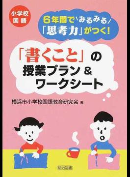 小学校国語6年間でみるみる「思考力」がつく!「書くこと」の授業プラン&ワークシート