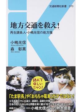 地方交通を救え! 再生請負人・小嶋光信の処方箋(交通新聞社新書)