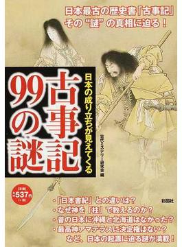 古事記99の謎 日本の成り立ちが見えてくる 最古の歴史書その謎に迫る