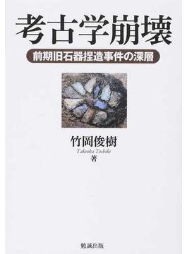 考古学崩壊 前期旧石器捏造事件の深層