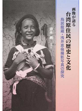 画像が語る台湾原住民の歴史と文化 鳥居龍蔵・浅井恵倫撮影写真の探究