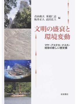 文明の盛衰と環境変動 マヤ・アステカ・ナスカ・琉球の新しい歴史像