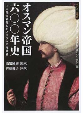 オスマン帝国六〇〇年史 三大陸に君臨したイスラムの守護者