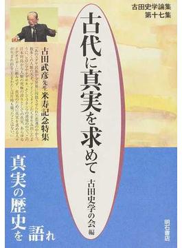 古代に真実を求めて 古田史学論集 第17集 古田武彦先生米寿記念特集