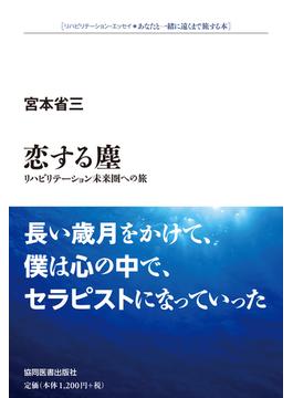 恋する塵 リハビリテーション未来圏への旅 リハビリテーション・エッセイ・あなたと一緒に遠くまで旅する本