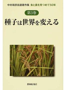 中村靖彦自選著作集 食と農を見つめて50年 第3巻 種子は世界を変える