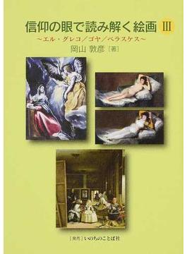 信仰の眼で読み解く絵画 3 エル・グレコ/ゴヤ/ベラスケス