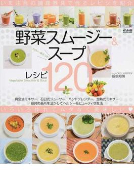 野菜スムージー&スープレシピ120 カロリー表示つき 真空式ミキサー、石臼式ジューサー、ハンドブレンダー、加熱式ミキサー 器具の長所を活かしてヘルシー&ビューティな生活