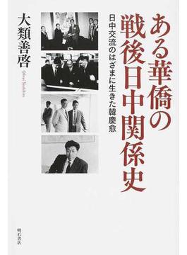 ある華僑の戦後日中関係史 日中交流のはざまに生きた韓慶愈