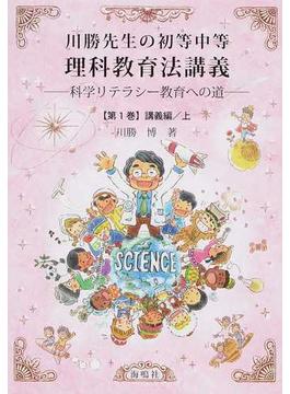 川勝先生の初等中等理科教育法講義 科学リテラシー教育への道 第1巻 講義編 上