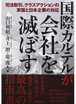 国際カルテルが会社を滅ぼす 司法取引、クラスアクションの実態と日本企業の対応