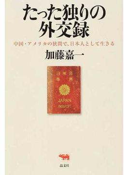 たった独りの外交録 中国・アメリカの狭間で、日本人として生きる