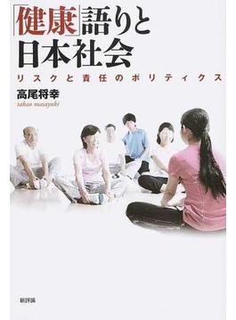 「健康」語りと日本社会 リスクと責任のポリティクス