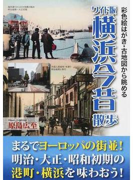 横浜今昔散歩 彩色絵はがき・古地図から眺める ワイド版