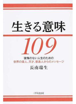 生きる意味109 後悔のない人生のための世界の偉人、天才、普通人からのメッセージ
