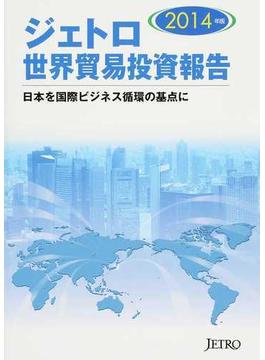ジェトロ世界貿易投資報告 2014年版 日本を国際ビジネス循環の基点に