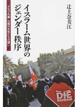 イスラーム世界のジェンダー秩序 「アラブの春」以降の女性たちの闘い