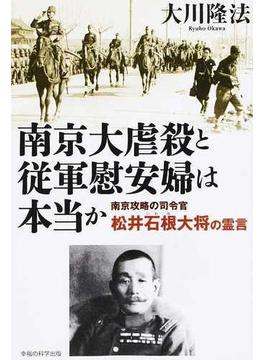 南京大虐殺と従軍慰安婦は本当か 南京攻略の司令官・松井石根大将の霊言