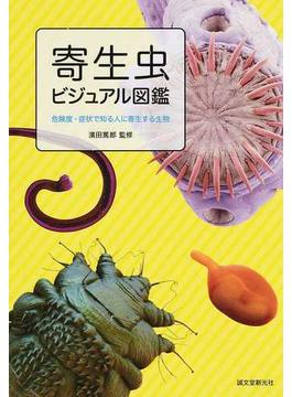 寄生虫ビジュアル図鑑 危険度・症状で知る人に寄生する生物