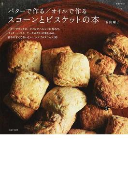 バターで作る/オイルで作るスコーンとビスケットの本 バターでリッチに、オイルでヘルシーに作れて、クッキー、パイ、ケーキみたいに楽しめる。作りやすくておいしい、シンプルスコーン50