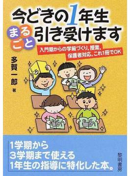 今どきの1年生まるごと引き受けます 入門期からの学級づくり,授業,保護者対応,これ1冊でOK