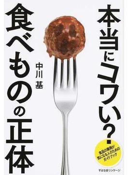 本当にコワい?食べものの正体 食品の裏側が気になる人のためのガイドブック