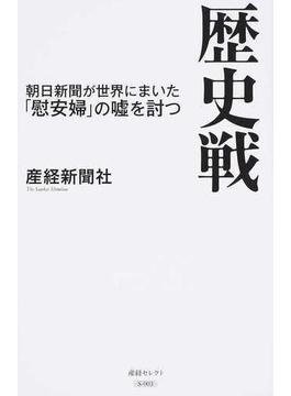 歴史戦 朝日新聞が世界にまいた「慰安婦」の噓を討つ