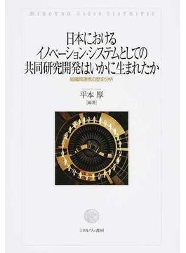 日本におけるイノベーション・システムとしての共同研究開発はいかに生まれたか 組織間連携の歴史分析