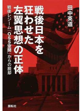 戦後日本を狂わせた左翼思想の正体 戦後レジーム「OSS空間」からの脱却