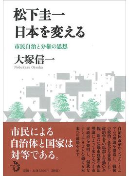 松下圭一日本を変える 市民自治と分権の思想
