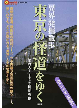 東京の「怪道」をゆく 「異界」発掘散歩 遊郭の変遷、隅田川の周辺ゾーン、七不思議や妖霊伝説の数々…