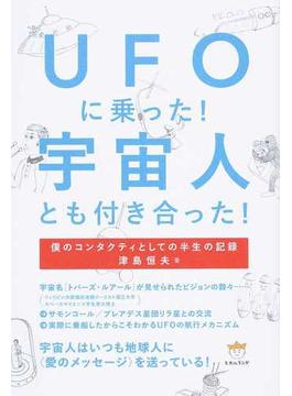 UFOに乗った!宇宙人とも付き合った! 僕のコンタクティとしての半生の記録
