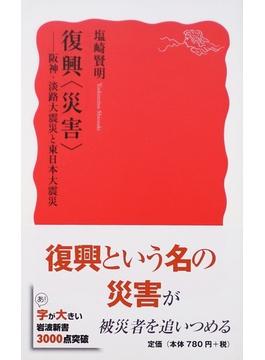 復興〈災害〉 阪神・淡路大震災と東日本大震災(岩波新書 新赤版)