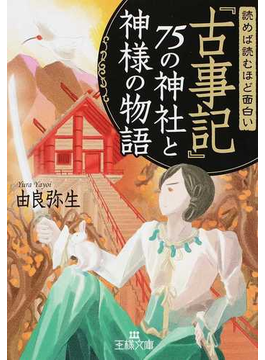 読めば読むほど面白い『古事記』75の神社と神様の物語(王様文庫)
